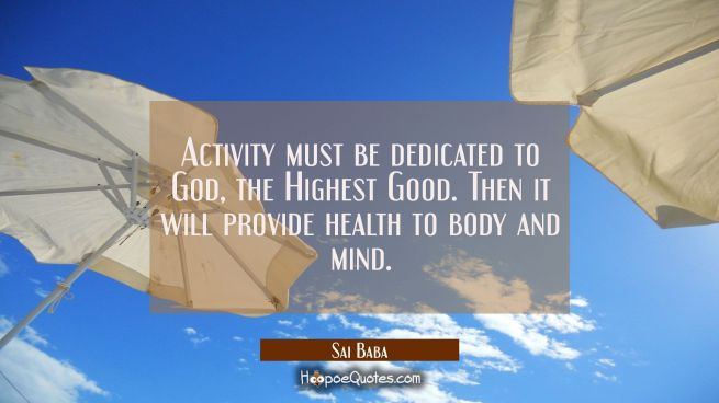 Activity must be dedicated to God the Highest Good. Then it will provide health to body and mind.