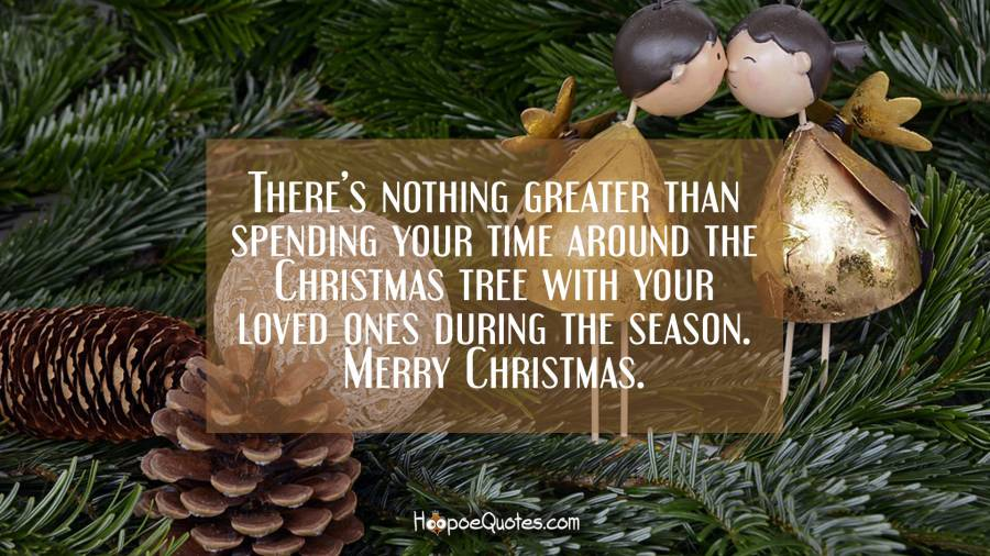 There's nothing greater than spending your time around the Christmas tree with your loved ones during the season. Merry Christmas. Christmas Quotes