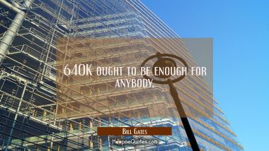 640K ought to be enough for anybody. Bill Gates Quotes