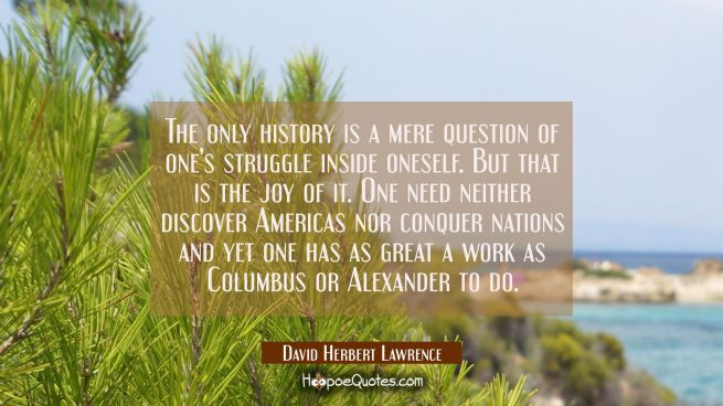 The only history is a mere question of one's struggle inside oneself. But that is the joy of it. On
