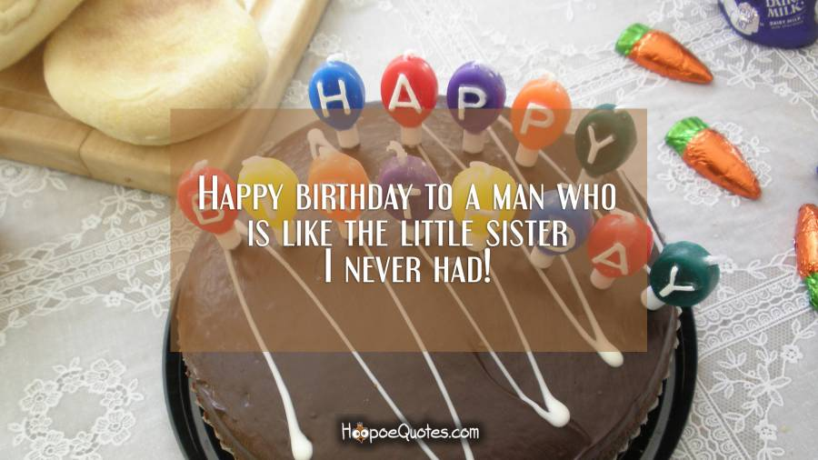 Happy birthday to a man who is like the little sister I never had! Birthday Quotes