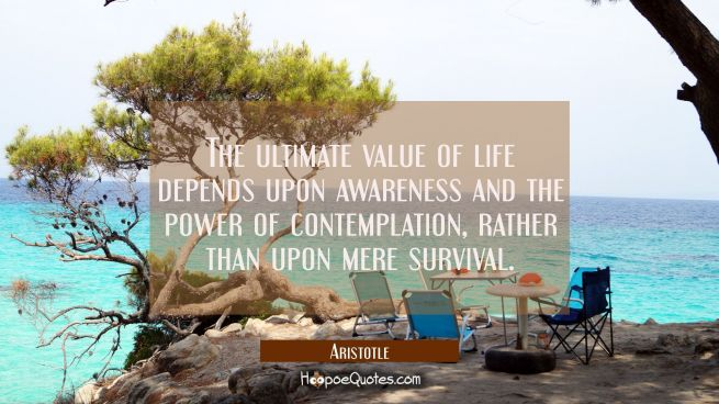The ultimate value of life depends upon awareness and the power of contemplation rather than upon m