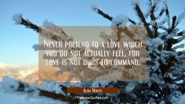 Never pretend to a love which you do not actually feel, for love is not ours to command. Alan Watts Quotes