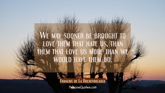 We may sooner be brought to love them that hate us than them that love us more than we would have t
