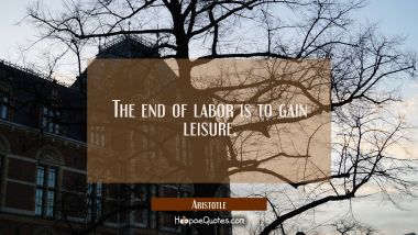 The end of labor is to gain leisure Aristotle Quotes