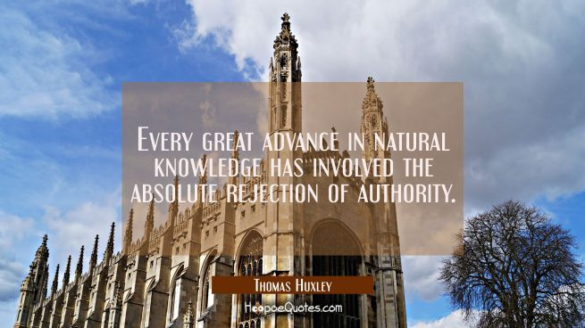 Every great advance in natural knowledge has involved the absolute rejection of authority.