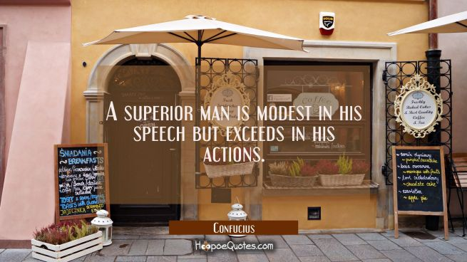 A superior man is modest in his speech but exceeds in his actions.