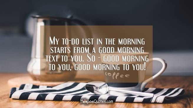 My to-do list in the morning starts from a good morning text to you. So - good morning to you, good morning to you!
