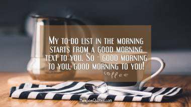 My to-do list in the morning starts from a good morning text to you. So - good morning to you, good morning to you! Good Morning Quotes