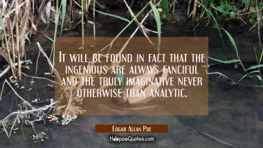 It will be found in fact that the ingenious are always fanciful and the truly imaginative never oth