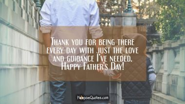 Thank you for being there every day with just the love and guidance I've needed. Happy Father's day! Father's Day Quotes