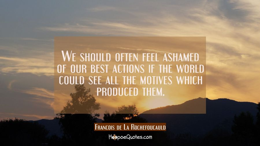 We should often feel ashamed of our best actions if the world could see all the motives which produ Francois de La Rochefoucauld Quotes