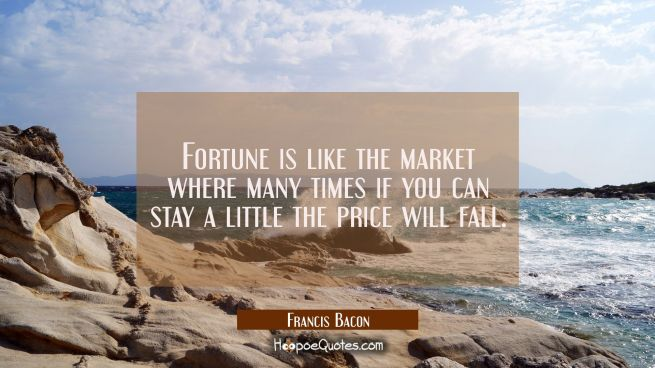 Fortune is like the market where many times if you can stay a little the price will fall.