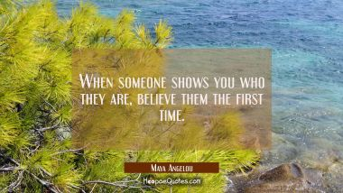When someone shows you who they are, believe them the first time. Maya Angelou Quotes
