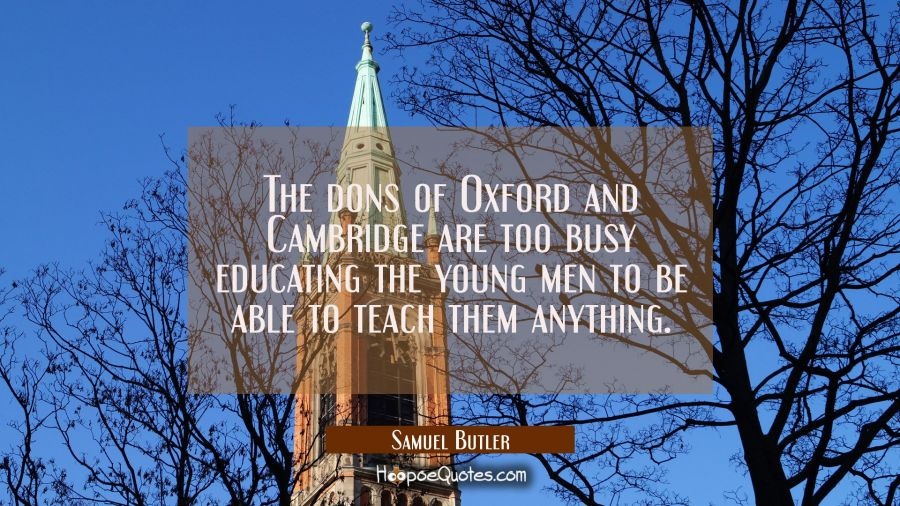 The dons of Oxford and Cambridge are too busy educating the young men to be able to teach them anyt Samuel Butler Quotes