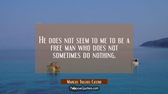 He does not seem to me to be a free man who does not sometimes do nothing.