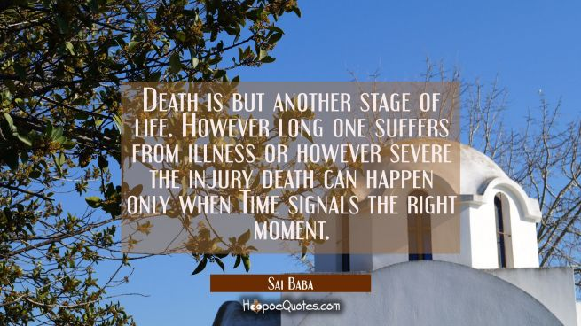 Death is but another stage of life. However long one suffers from illness or however severe the inj