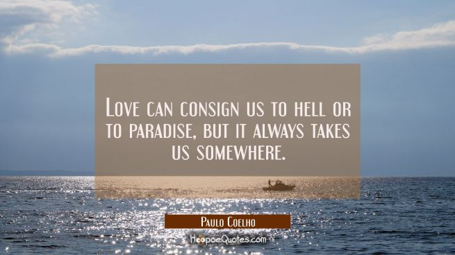 Love can consign us to hell or to paradise but it always takes us somewhere.