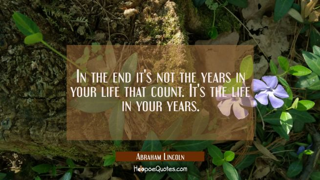 In the end it's not the years in your life that count. It's the life in your years.