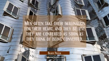 Men often take their imagination for their heart, and they believe they are converted as soon as th