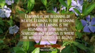 Learning is the beginning of wealth. Learning is the beginning of health. Learning is the beginning Jim Rohn Quotes