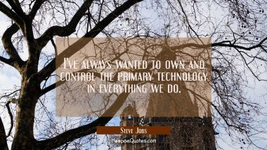 I've always wanted to own and control the primary technology in everything we do. Steve Jobs Quotes