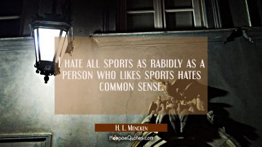 I hate all sports as rabidly as a person who likes sports hates common sense. H. L. Mencken Quotes