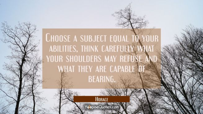Choose a subject equal to your abilities, think carefully what your shoulders may refuse and what t