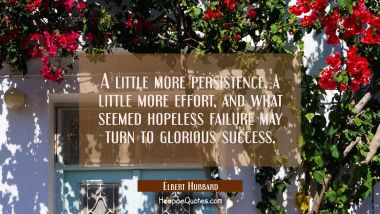 A little more persistence a little more effort and what seemed hopeless failure may turn to gloriou