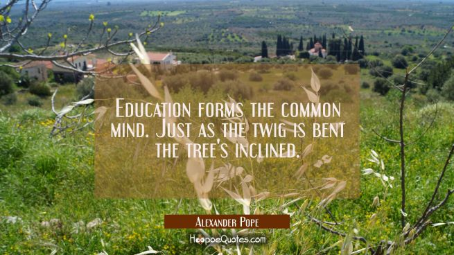Education forms the common mind. Just as the twig is bent the tree's inclined.