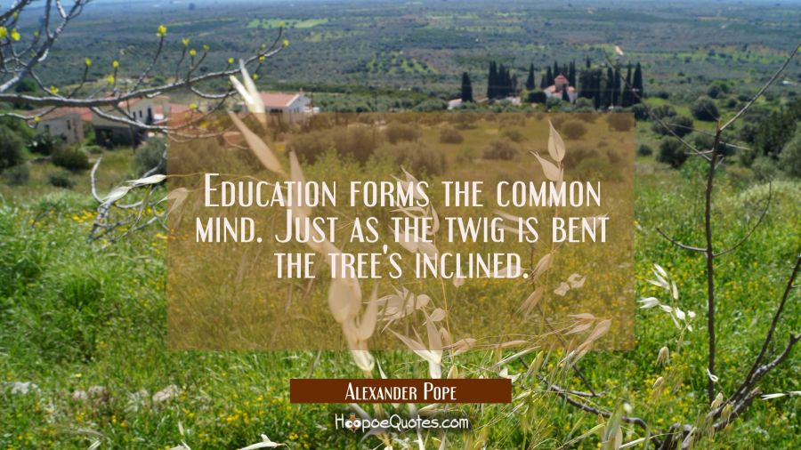 Education forms the common mind. Just as the twig is bent the tree's inclined. Alexander Pope Quotes