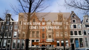 I never think of the future - it comes soon enough. Albert Einstein Quotes