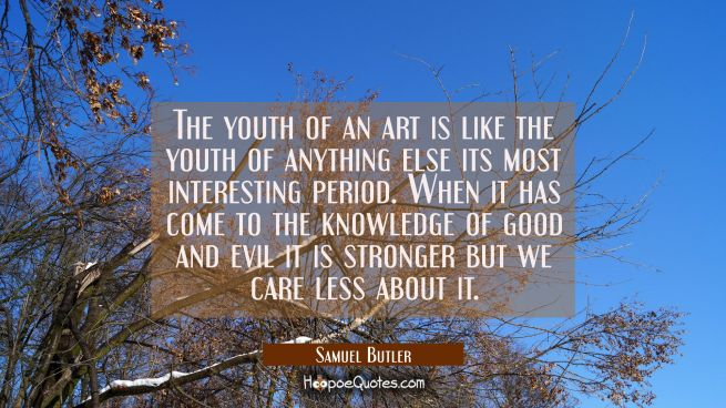 The youth of an art is like the youth of anything else its most interesting period. When it has com