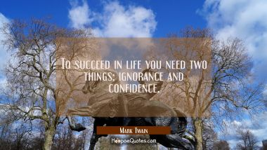 To succeed in life you need two things: ignorance and confidence. Mark Twain Quotes