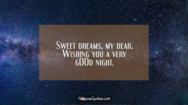 Sweet dreams, my dear. Wishing you a very gOOd night.