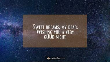 Sweet dreams, my dear. Wishing you a very gOOd night. Good Night Quotes