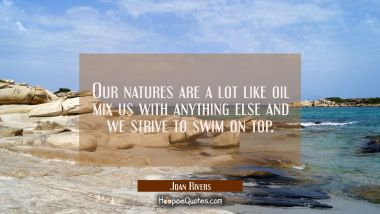 Our natures are a lot like oil mix us with anything else and we strive to swim on top. Joan Rivers Quotes