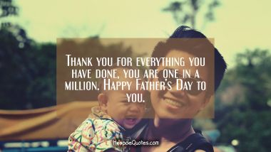 Thank you for everything you have done, you are one in a million. Happy Father's Day to you. Father's Day Quotes
