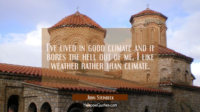 I've lived in good climate and it bores the hell out of me. I like weather rather than climate.