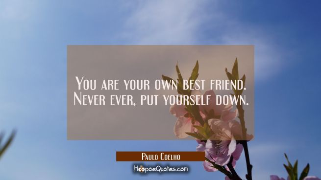 You are your own best friend. Never ever, put yourself down.