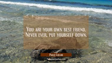 You are your own best friend. Never ever, put yourself down. Paulo Coelho Quotes
