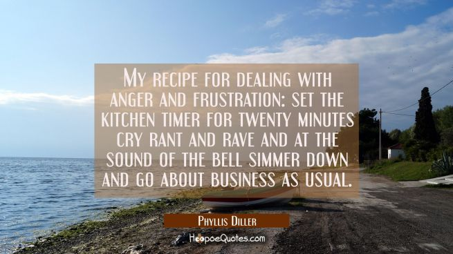 My recipe for dealing with anger and frustration: set the kitchen timer for twenty minutes cry rant