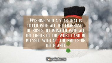Wishing you a year that is filled with all the fragrance of roses, illuminated with all the lights of the world and be blessed with all the smiles on the planet. New Year Quotes