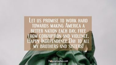 Let us promise to work hard towards making America a better nation each day, free from corruption and violence. Happy Independence day to all my brothers and sisters! Independence Day Quotes