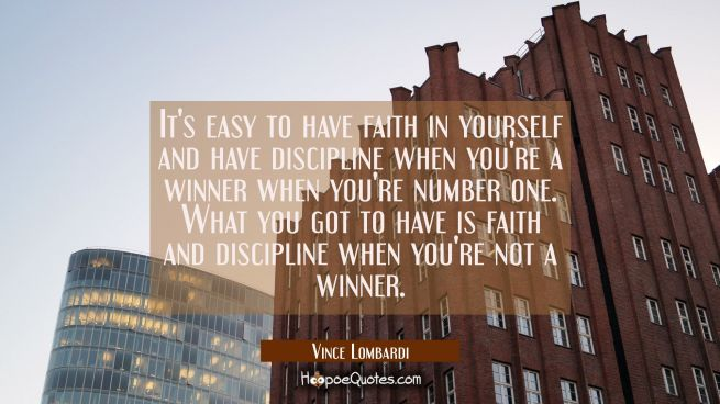 It's easy to have faith in yourself and have discipline when you're a winner when you're number one