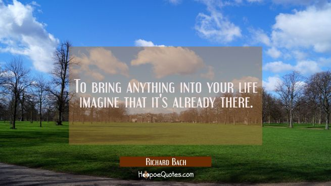 To bring anything into your life imagine that it's already there.