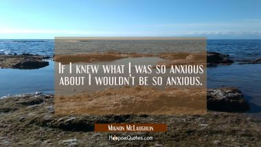 If I knew what I was so anxious about I wouldn't be so anxious.