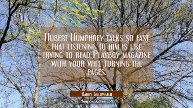Hubert Humphrey talks so fast that listening to him is like trying to read Playboy magazine with yo