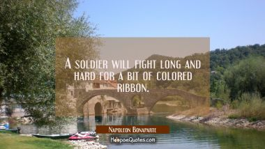 A soldier will fight long and hard for a bit of colored ribbon.
