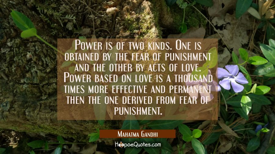 Power is of two kinds. One is obtained by the fear of punishment and the other by acts of love. Pow Mahatma Gandhi Quotes